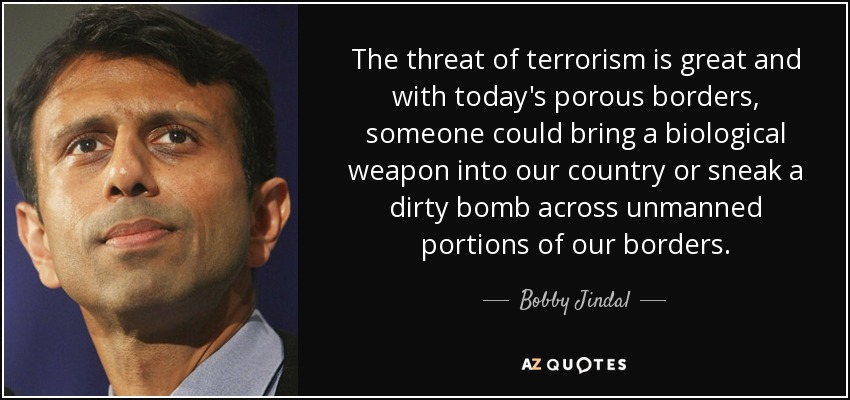 The threat of terrorism is great and with today's porous borders, someone could bring a biological weapon into our country or sneak a dirty bomb across unmanned portions of our borders. - Bobby Jindal