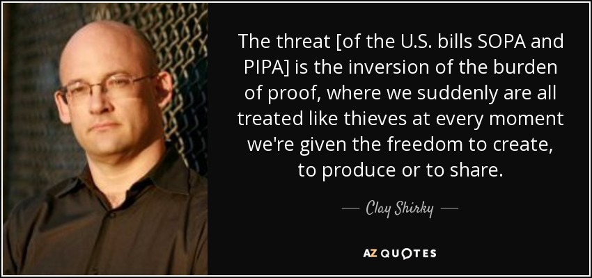 The threat [of the U.S. bills SOPA and PIPA] is the inversion of the burden of proof, where we suddenly are all treated like thieves at every moment we're given the freedom to create, to produce or to share. - Clay Shirky