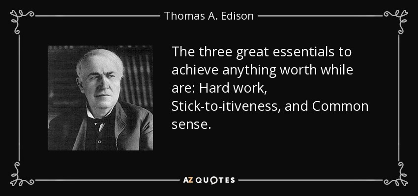 The three great essentials to achieve anything worth while are: Hard work, Stick-to-itiveness, and Common sense. - Thomas A. Edison