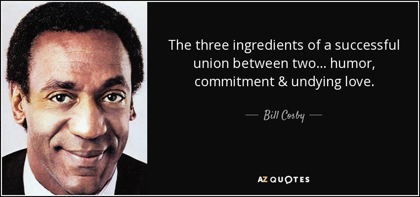 The three ingredients of a successful union between two ... humor, commitment & undying love. - Bill Cosby