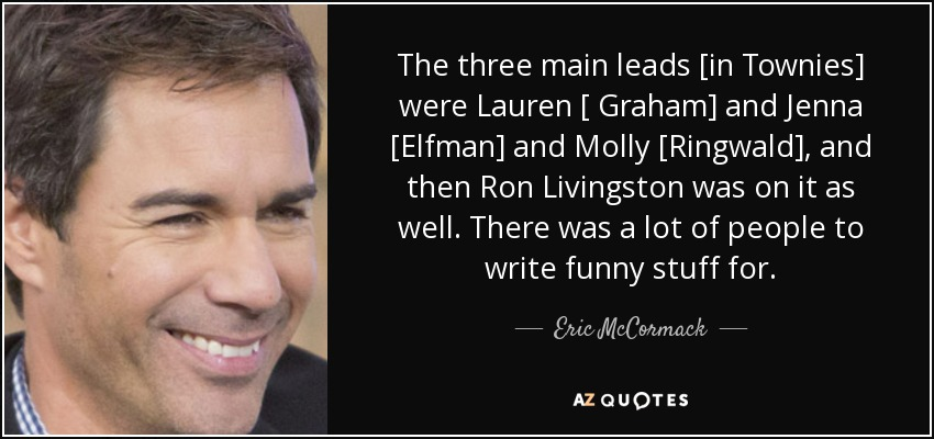 The three main leads [in Townies] were Lauren [ Graham] and Jenna [Elfman] and Molly [Ringwald], and then Ron Livingston was on it as well. There was a lot of people to write funny stuff for. - Eric McCormack