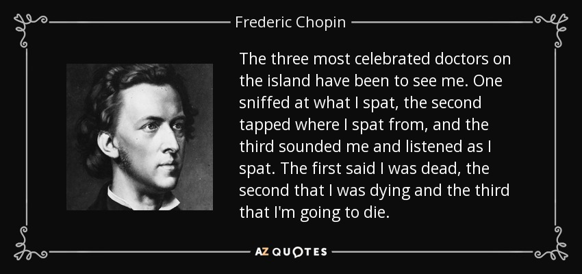 The three most celebrated doctors on the island have been to see me. One sniffed at what I spat, the second tapped where I spat from, and the third sounded me and listened as I spat. The first said I was dead, the second that I was dying and the third that I'm going to die. - Frederic Chopin