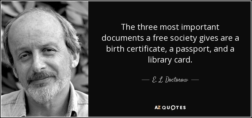 The three most important documents a free society gives are a birth certificate, a passport, and a library card. - E. L. Doctorow