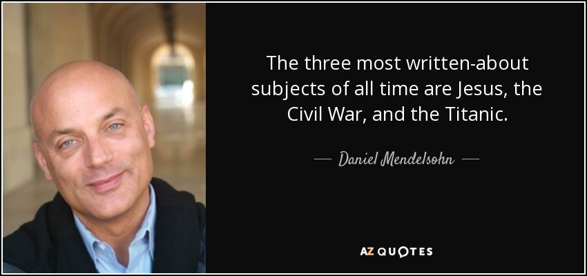 The three most written-about subjects of all time are Jesus, the Civil War, and the Titanic. - Daniel Mendelsohn