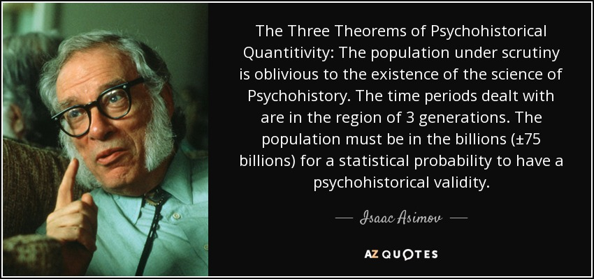 The Three Theorems of Psychohistorical Quantitivity: The population under scrutiny is oblivious to the existence of the science of Psychohistory. The time periods dealt with are in the region of 3 generations. The population must be in the billions (±75 billions) for a statistical probability to have a psychohistorical validity. - Isaac Asimov