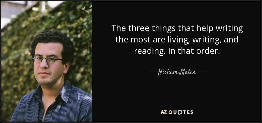 The three things that help writing the most are living, writing, and reading. In that order. - Hisham Matar