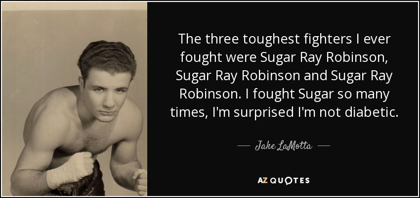 The three toughest fighters I ever fought were Sugar Ray Robinson, Sugar Ray Robinson and Sugar Ray Robinson. I fought Sugar so many times, I'm surprised I'm not diabetic. - Jake LaMotta