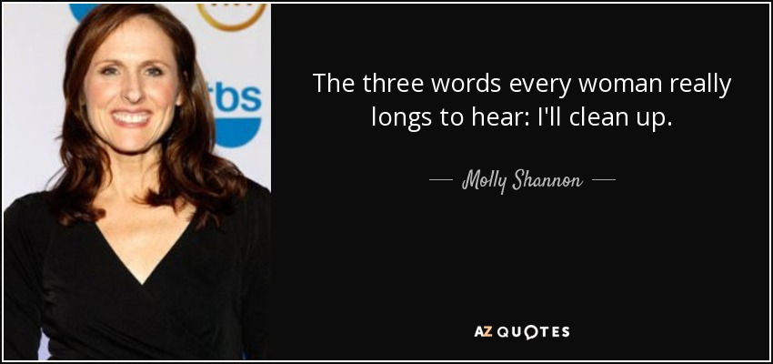 The three words every woman really longs to hear: I'll clean up. - Molly Shannon