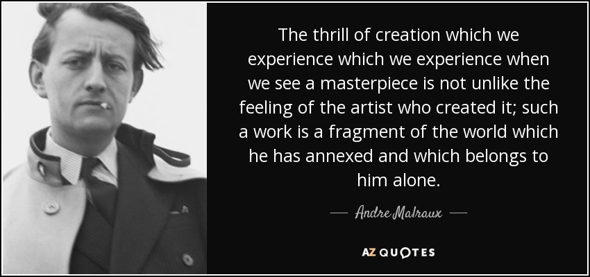 The thrill of creation which we experience which we experience when we see a masterpiece is not unlike the feeling of the artist who created it; such a work is a fragment of the world which he has annexed and which belongs to him alone. - Andre Malraux
