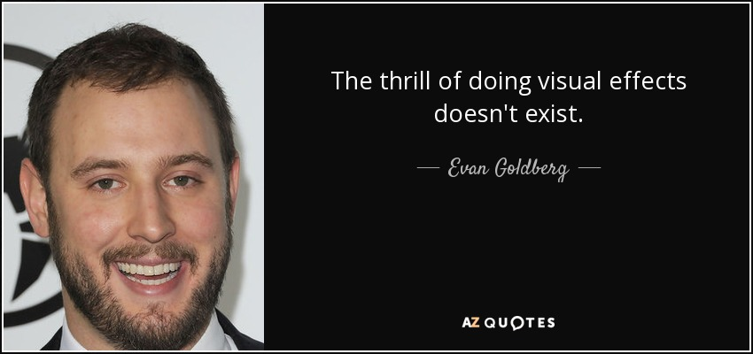 The thrill of doing visual effects doesn't exist. - Evan Goldberg