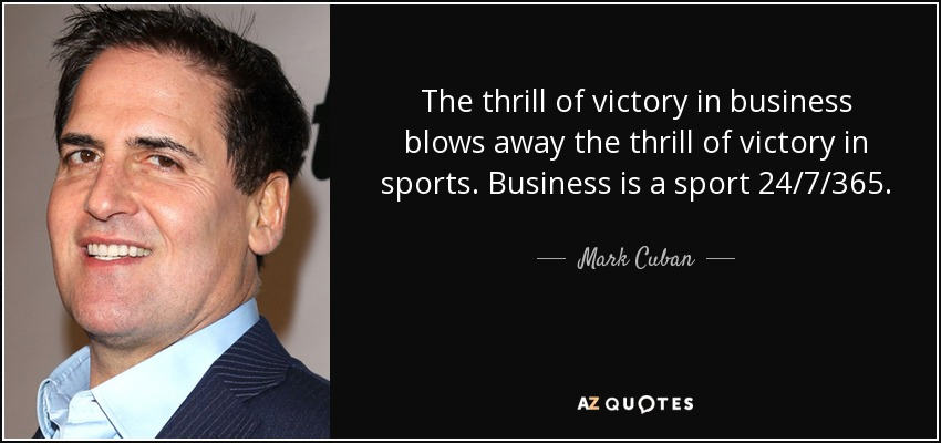 The thrill of victory in business blows away the thrill of victory in sports. Business is a sport 24/7/365. - Mark Cuban