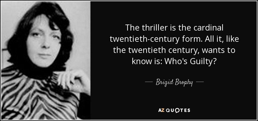 The thriller is the cardinal twentieth-century form. All it, like the twentieth century, wants to know is: Who's Guilty? - Brigid Brophy