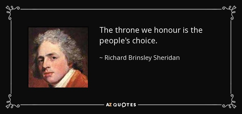 The throne we honour is the people's choice. - Richard Brinsley Sheridan