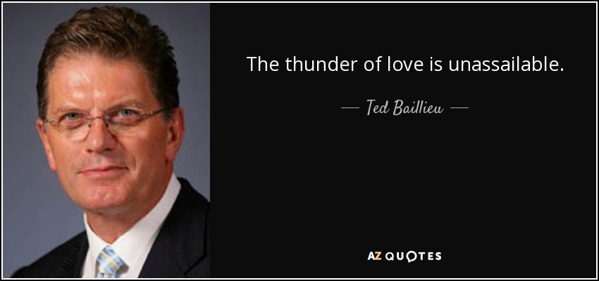 The thunder of love is unassailable. - Ted Baillieu