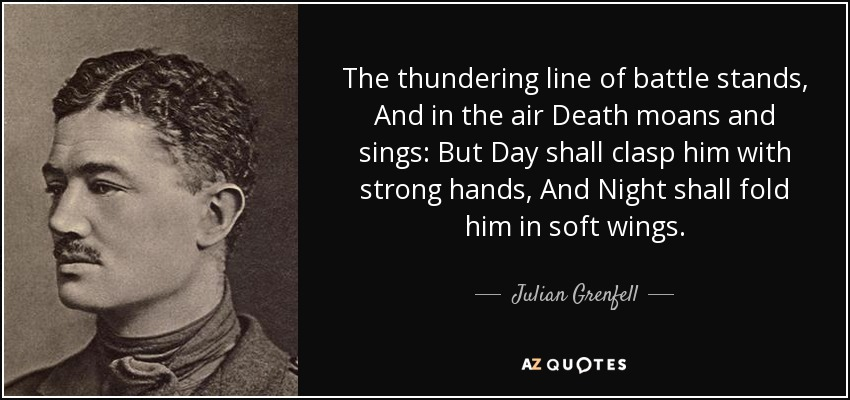The thundering line of battle stands, And in the air Death moans and sings: But Day shall clasp him with strong hands, And Night shall fold him in soft wings. - Julian Grenfell