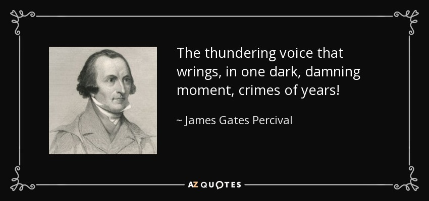 The thundering voice that wrings, in one dark, damning moment, crimes of years! - James Gates Percival