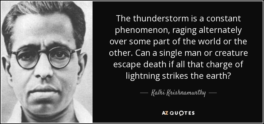 The thunderstorm is a constant phenomenon, raging alternately over some part of the world or the other. Can a single man or creature escape death if all that charge of lightning strikes the earth? - Kalki Krishnamurthy