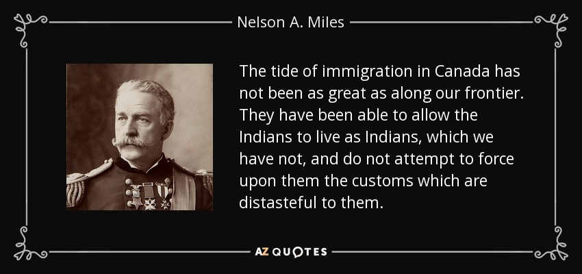 The tide of immigration in Canada has not been as great as along our frontier. They have been able to allow the Indians to live as Indians, which we have not, and do not attempt to force upon them the customs which are distasteful to them. - Nelson A. Miles