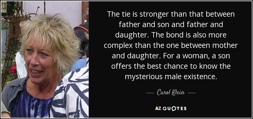 The tie is stronger than that between father and son and father and daughter. The bond is also more complex than the one between mother and daughter. For a woman, a son offers the best chance to know the mysterious male existence. - Carol Klein