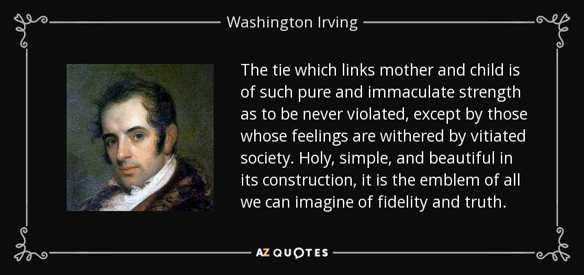 The tie which links mother and child is of such pure and immaculate strength as to be never violated, except by those whose feelings are withered by vitiated society. Holy, simple, and beautiful in its construction, it is the emblem of all we can imagine of fidelity and truth. - Washington Irving