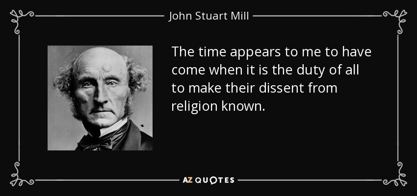 The time appears to me to have come when it is the duty of all to make their dissent from religion known. - John Stuart Mill