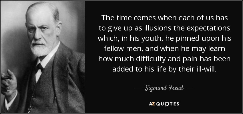 The time comes when each of us has to give up as illusions the expectations which, in his youth, he pinned upon his fellow-men, and when he may learn how much difficulty and pain has been added to his life by their ill-will. - Sigmund Freud