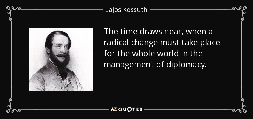 The time draws near, when a radical change must take place for the whole world in the management of diplomacy. - Lajos Kossuth