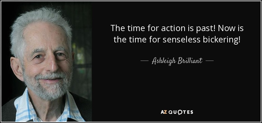 The time for action is past! Now is the time for senseless bickering! - Ashleigh Brilliant
