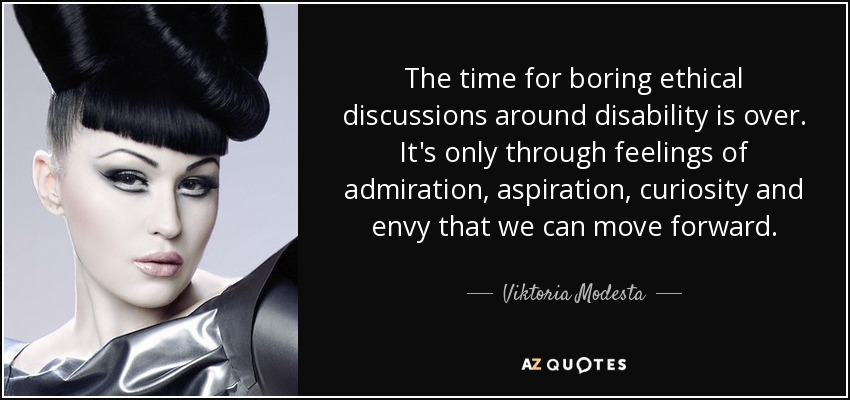 The time for boring ethical discussions around disability is over. It's only through feelings of admiration, aspiration, curiosity and envy that we can move forward. - Viktoria Modesta