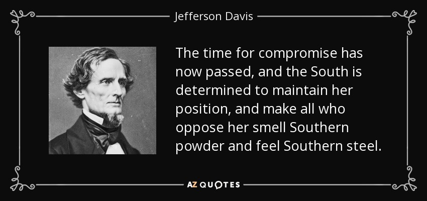The time for compromise has now passed, and the South is determined to maintain her position, and make all who oppose her smell Southern powder and feel Southern steel. - Jefferson Davis