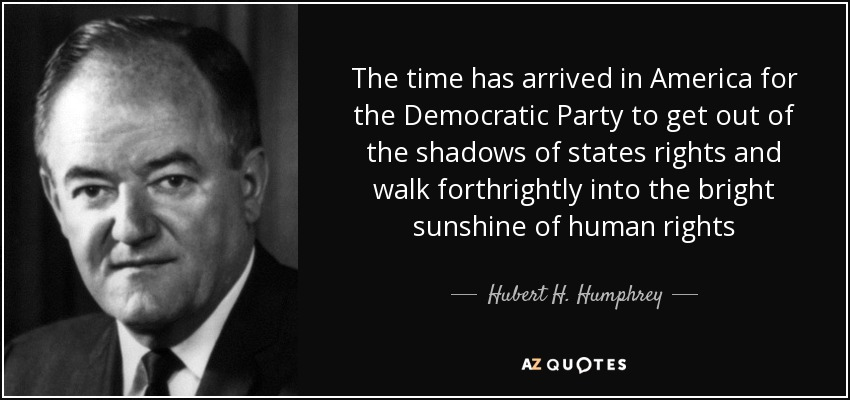 The time has arrived in America for the Democratic Party to get out of the shadows of states rights and walk forthrightly into the bright sunshine of human rights - Hubert H. Humphrey