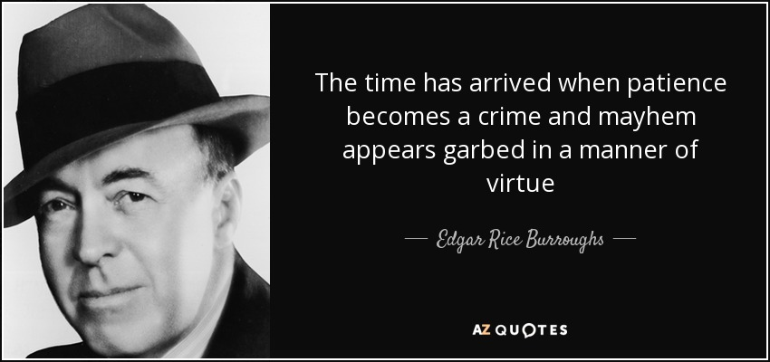 The time has arrived when patience becomes a crime and mayhem appears garbed in a manner of virtue - Edgar Rice Burroughs