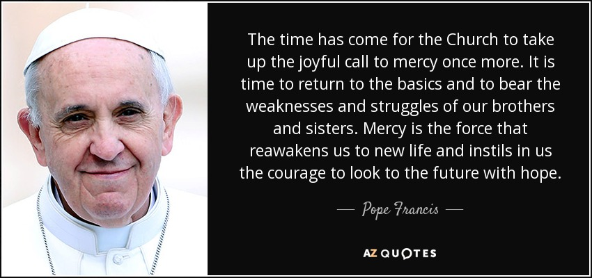 The time has come for the Church to take up the joyful call to mercy once more. It is time to return to the basics and to bear the weaknesses and struggles of our brothers and sisters. Mercy is the force that reawakens us to new life and instils in us the courage to look to the future with hope. - Pope Francis