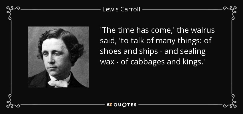 'The time has come,' the walrus said, 'to talk of many things: of shoes and ships - and sealing wax - of cabbages and kings.' - Lewis Carroll