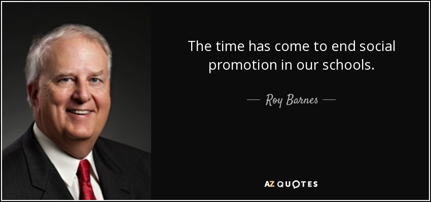 The time has come to end social promotion in our schools. - Roy Barnes