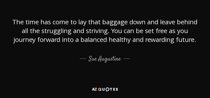 Sue Augustine Quote The Time Has Come To Lay That Baggage Down And