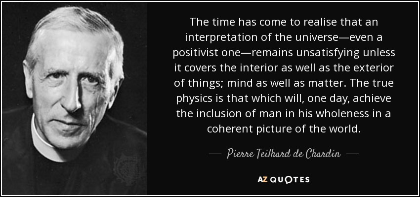 The time has come to realise that an interpretation of the universe—even a positivist one—remains unsatisfying unless it covers the interior as well as the exterior of things; mind as well as matter. The true physics is that which will, one day, achieve the inclusion of man in his wholeness in a coherent picture of the world. - Pierre Teilhard de Chardin