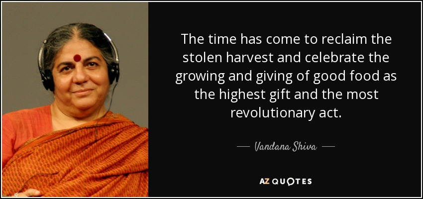 The time has come to reclaim the stolen harvest and celebrate the growing and giving of good food as the highest gift and the most revolutionary act. - Vandana Shiva