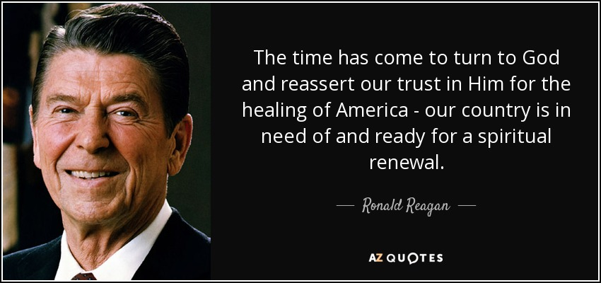 The time has come to turn to God and reassert our trust in Him for the healing of America - our country is in need of and ready for a spiritual renewal. - Ronald Reagan