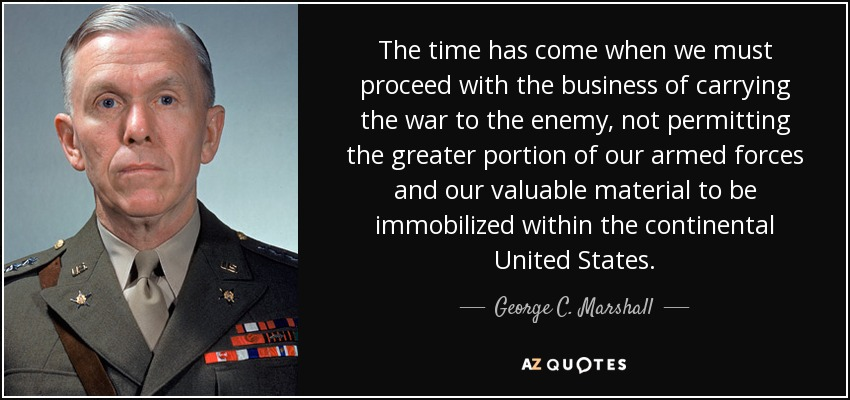 The time has come when we must proceed with the business of carrying the war to the enemy, not permitting the greater portion of our armed forces and our valuable material to be immobilized within the continental United States. - George C. Marshall