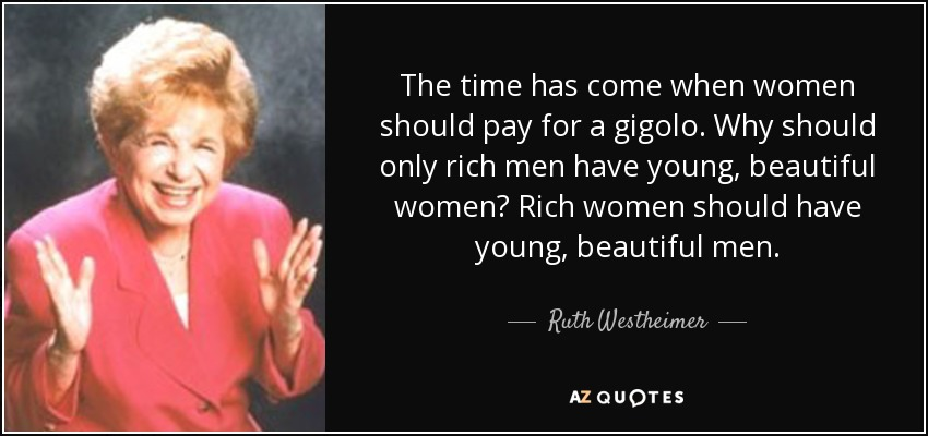 The time has come when women should pay for a gigolo. Why should only rich men have young, beautiful women? Rich women should have young, beautiful men. - Ruth Westheimer