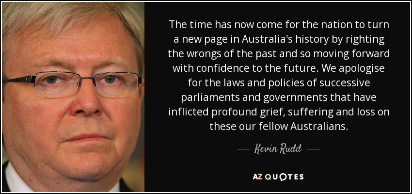 The time has now come for the nation to turn a new page in Australia's history by righting the wrongs of the past and so moving forward with confidence to the future. We apologise for the laws and policies of successive parliaments and governments that have inflicted profound grief, suffering and loss on these our fellow Australians... - Kevin Rudd