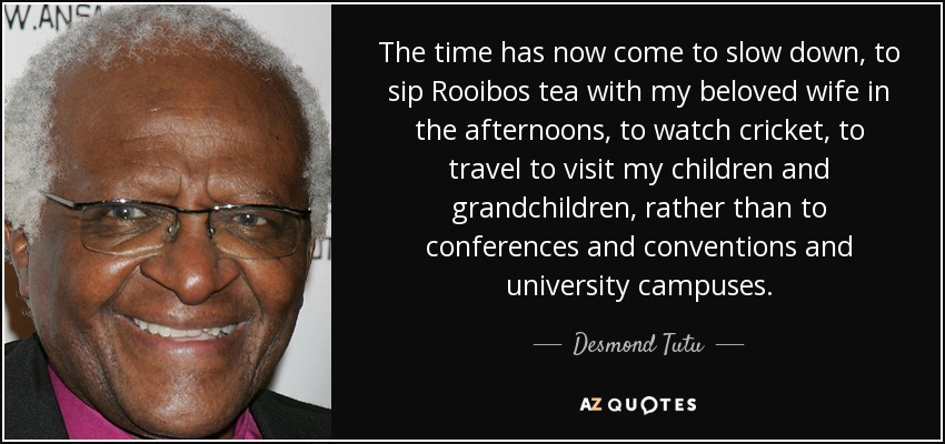 The time has now come to slow down, to sip Rooibos tea with my beloved wife in the afternoons, to watch cricket, to travel to visit my children and grandchildren, rather than to conferences and conventions and university campuses. - Desmond Tutu