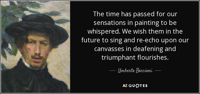 The time has passed for our sensations in painting to be whispered. We wish them in the future to sing and re-echo upon our canvasses in deafening and triumphant flourishes. - Umberto Boccioni