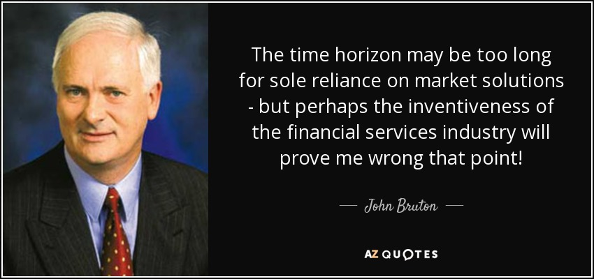 The time horizon may be too long for sole reliance on market solutions - but perhaps the inventiveness of the financial services industry will prove me wrong that point! - John Bruton