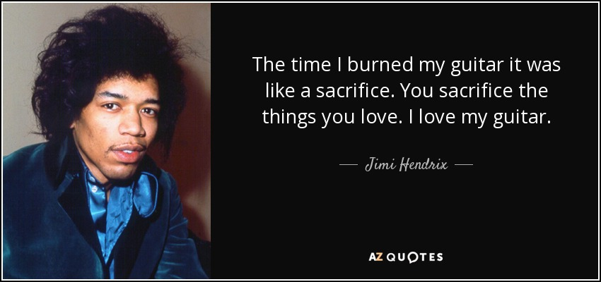 The time I burned my guitar it was like a sacrifice. You sacrifice the things you love. I love my guitar. - Jimi Hendrix