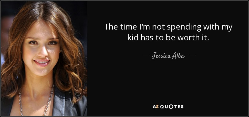 The time I'm not spending with my kid has to be worth it. - Jessica Alba