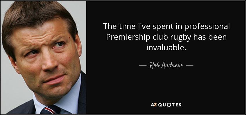 The time I've spent in professional Premiership club rugby has been invaluable. - Rob Andrew