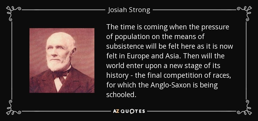 The time is coming when the pressure of population on the means of subsistence will be felt here as it is now felt in Europe and Asia. Then will the world enter upon a new stage of its history - the final competition of races, for which the Anglo-Saxon is being schooled. - Josiah Strong