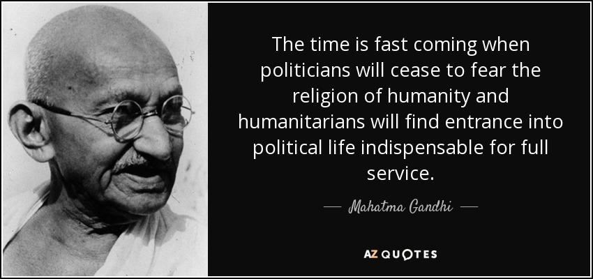 The time is fast coming when politicians will cease to fear the religion of humanity and humanitarians will find entrance into political life indispensable for full service. - Mahatma Gandhi